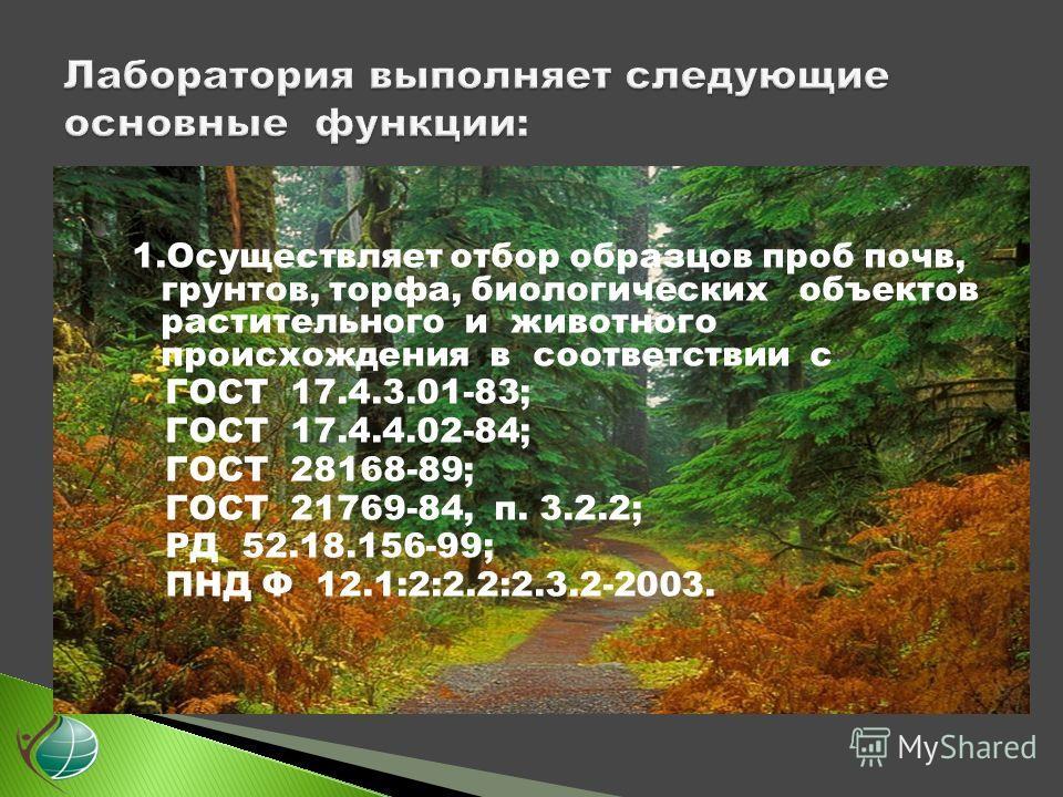 1.Осуществляет отбор образцов проб почв, грунтов, торфа, биологических объектов растительного и животного происхождения в соответствии с ГОСТ 17.4.3.01-83; ГОСТ 17.4.4.02-84; ГОСТ 28168-89; ГОСТ 21769-84, п. 3.2.2; РД 52.18.156-99; ПНД Ф 12.1:2:2.2:2