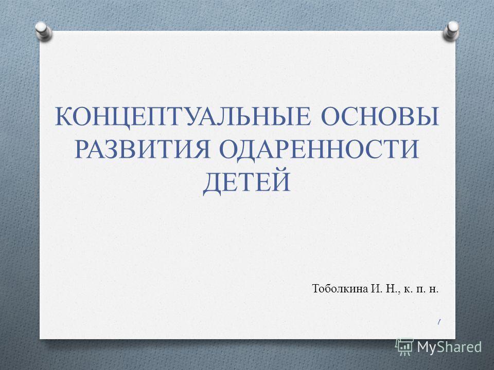 КОНЦЕПТУАЛЬНЫЕ ОСНОВЫ РАЗВИТИЯ ОДАРЕННОСТИ ДЕТЕЙ Тоболкина И. Н., к. п. н. 1