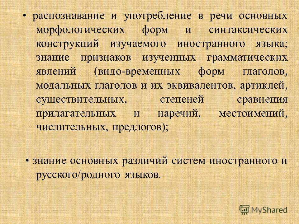 распознавание и употребление в речи основных морфологических форм и синтаксических конструкций изучаемого иностранного языка ; знание признаков изученных грамматических явлений ( видо - временных форм глаголов, модальных глаголов и их эквивалентов, а