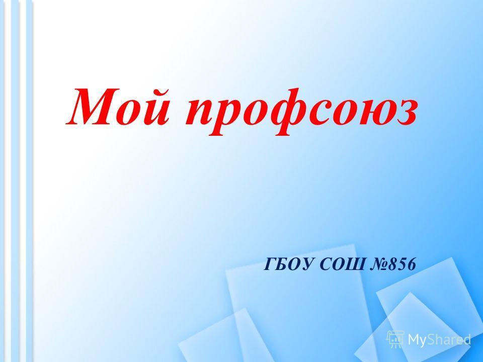 ГБОУ СОШ 856 Мой профсоюз