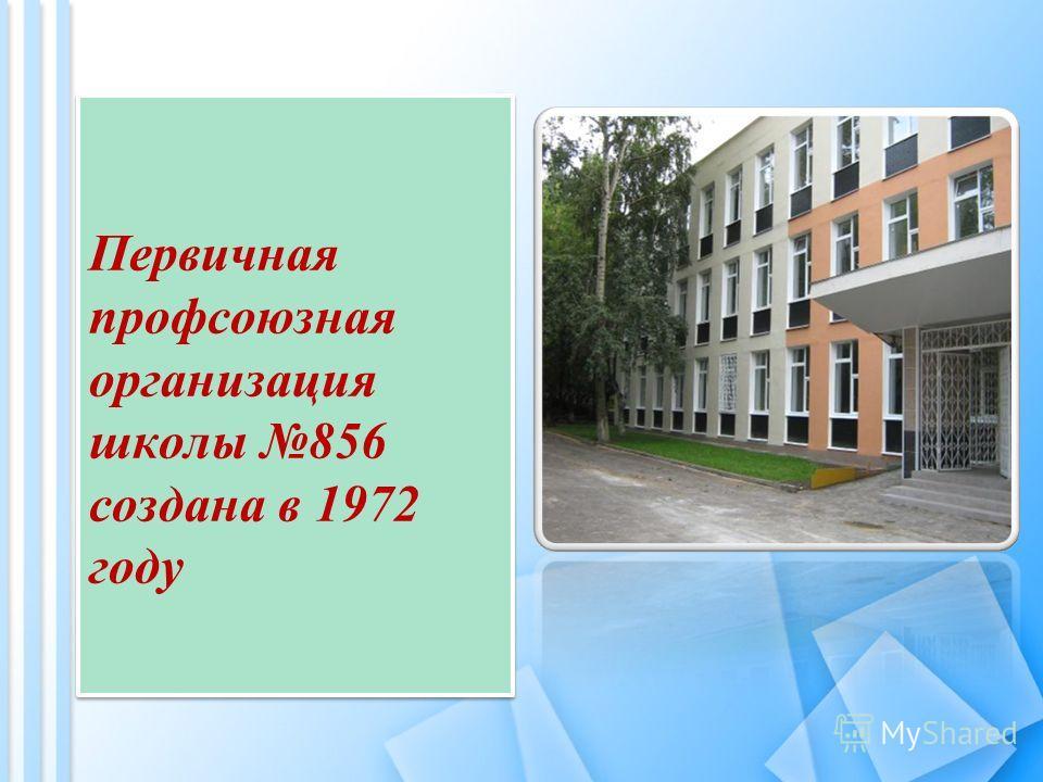 Первичная профсоюзная организация школы 856 создана в 1972 году