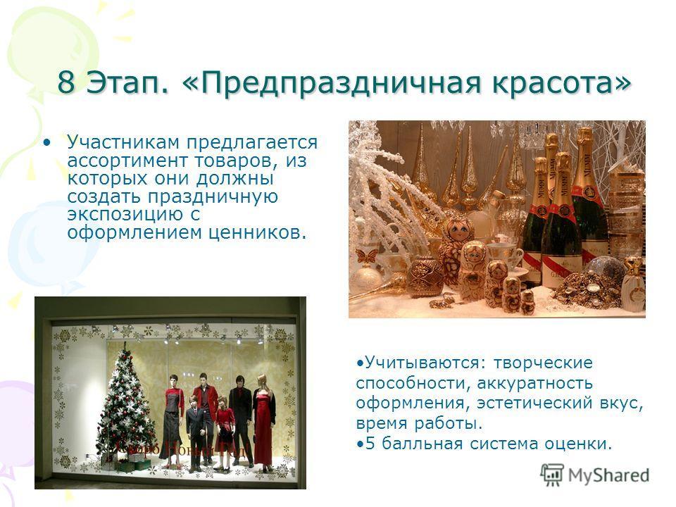 8 Этап. «Предпраздничная красота» 8 Этап. «Предпраздничная красота» Участникам предлагается ассортимент товаров, из которых они должны создать праздничную экспозицию с оформлением ценников. Учитываются: творческие способности, аккуратность оформления