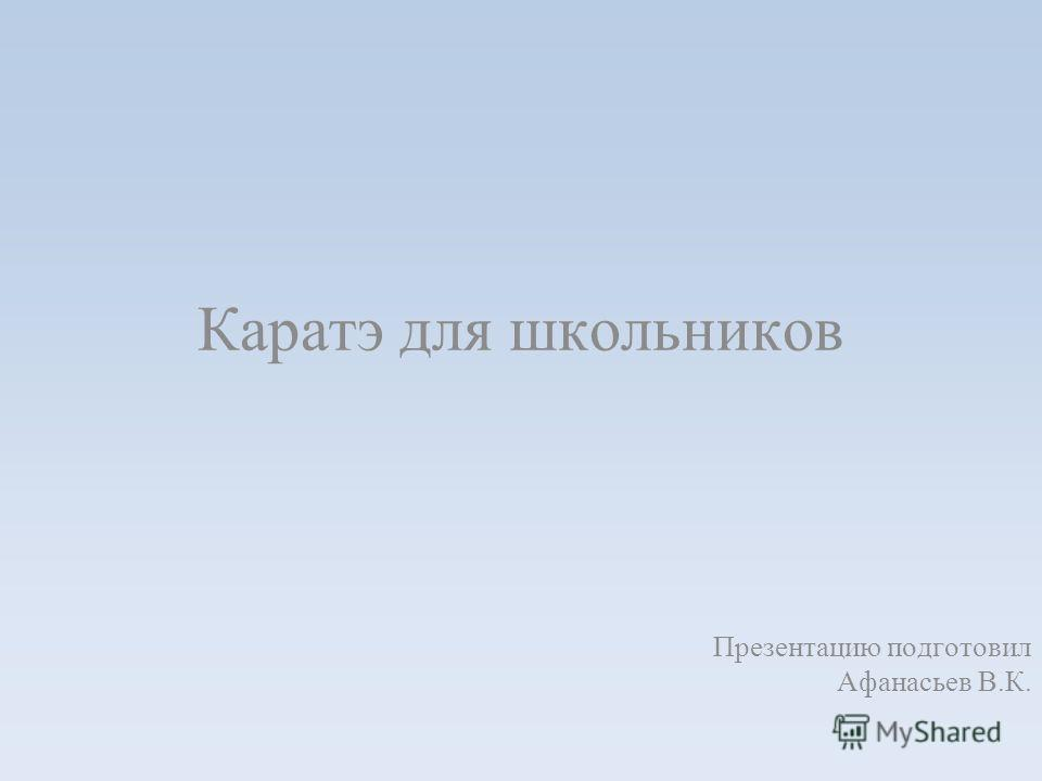 Каратэ для школьников Презентацию подготовил Афанасьев В.К.