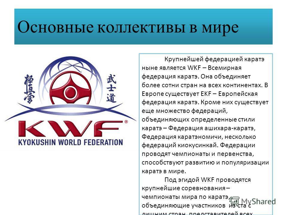 Основные коллективы в мире Крупнейшей федерацией каратэ ныне является WKF – Всемирная федерация каратэ. Она объединяет более сотни стран на всех континентах. В Европе существует EKF – Европейская федерация каратэ. Кроме них существует еще множество ф