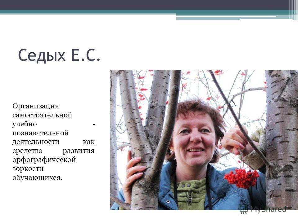 Седых Е.С. Организация самостоятельной учебно - познавательной деятельности как средство развития орфографической зоркости обучающихся.