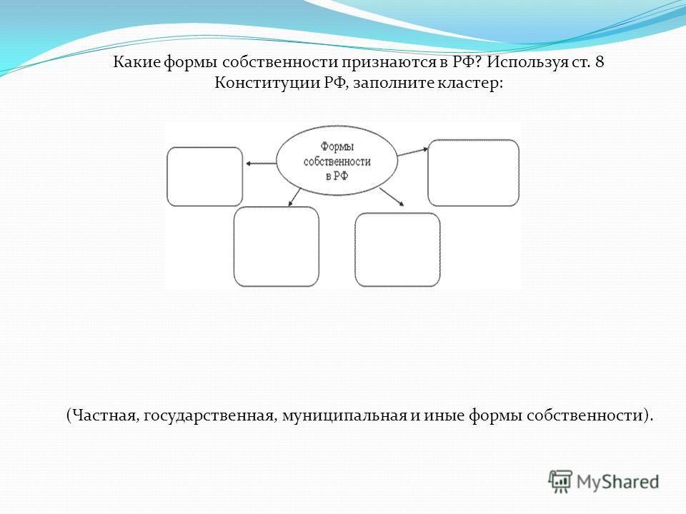 Какие формы собственности признаются в РФ? Используя ст. 8 Конституции РФ, заполните кластер: (Частная, государственная, муниципальная и иные формы собственности).