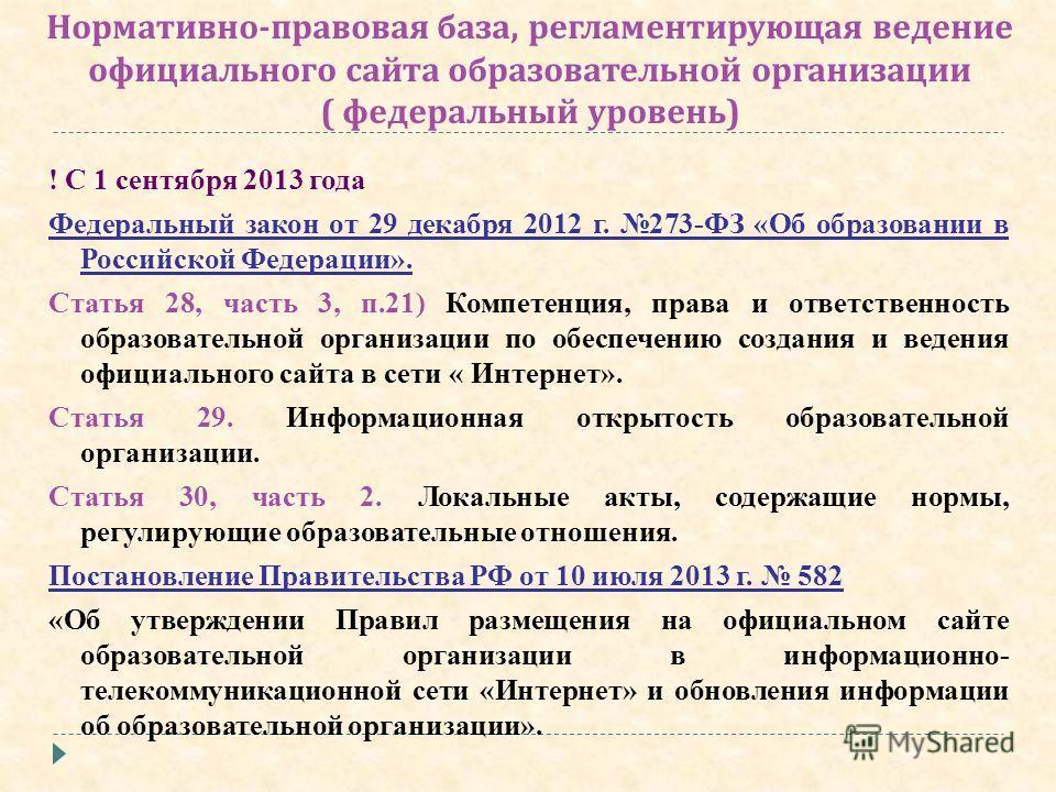 Нормативно - правовая база, регламентирующая ведение официального сайта образовательной организации ( федеральный уровень ) ! С 1 сентября 2013 года Федеральный закон от 29 декабря 2012 г. 273-ФЗ «Об образовании в Российской Федерации». Статья 28, ча