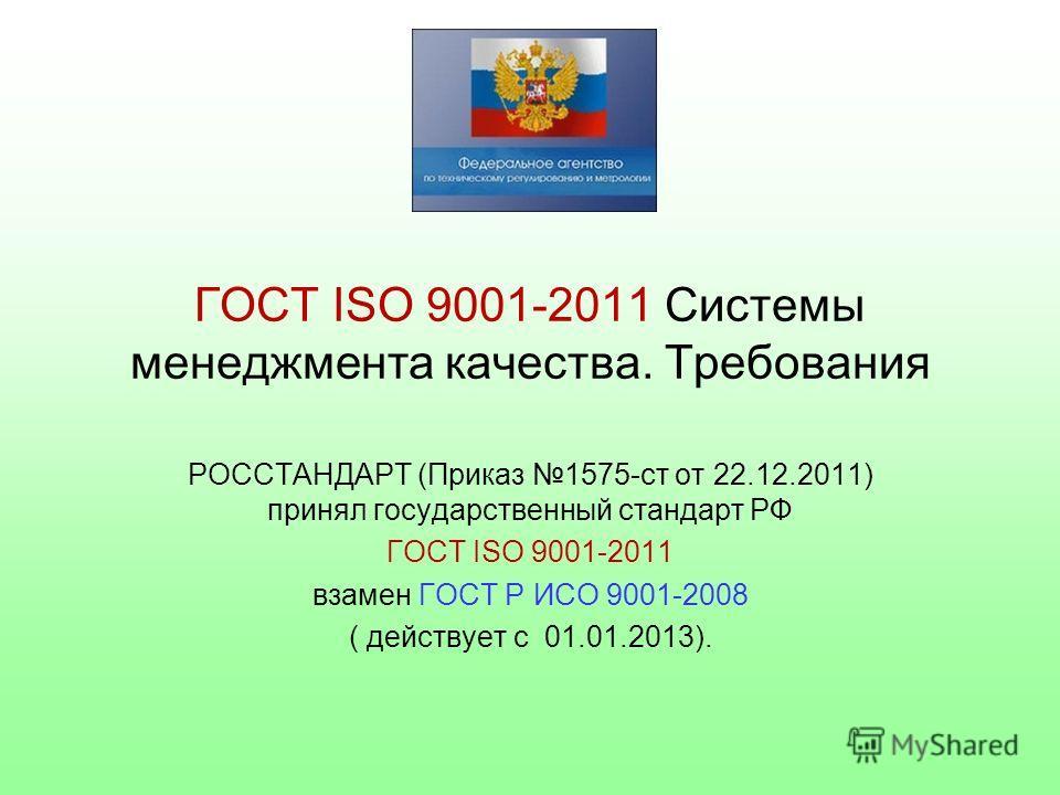 ГОСТ ISO 9001-2011 Системы менеджмента качества. Требования РОССТАНДАРТ (Приказ 1575-ст от 22.12.2011) принял государственный стандарт РФ ГОСТ ISO 9001-2011 взамен ГОСТ Р ИСО 9001-2008 ( действует с 01.01.2013).