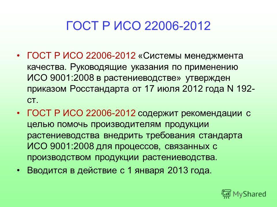 ГОСТ Р ИСО 22006-2012 ГОСТ Р ИСО 22006-2012 «Системы менеджмента качества. Руководящие указания по применению ИСО 9001:2008 в растениеводстве» утвержден приказом Росстандарта от 17 июля 2012 года N 192- ст. ГОСТ Р ИСО 22006-2012 содержит рекомендации