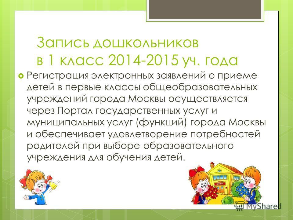 Запись дошкольников в 1 класс 2014-2015 уч. года Регистрация электронных заявлений о приеме детей в первые классы общеобразовательных учреждений города Москвы осуществляется через Портал государственных услуг и муниципальных услуг (функций) города Мо