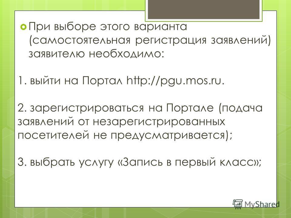 При выборе этого варианта (самостоятельная регистрация заявлений) заявителю необходимо: 1. выйти на Портал http://pgu.mos.ru. 2. зарегистрироваться на Портале (подача заявлений от незарегистрированных посетителей не предусматривается); 3. выбрать усл