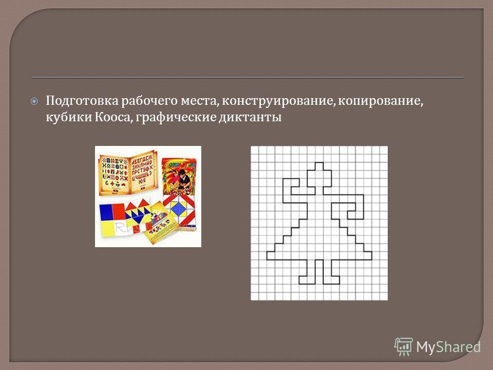 Подготовка рабочего места, конструирование, копирование, кубики Кооса, графические диктанты