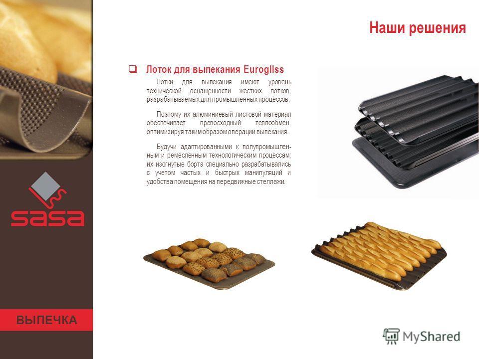 ВЫПЕЧКА Наши решения Лоток для выпекания Eurogliss Лотки для выпекания имеют уровень технической оснащенности жестких лотков, разрабатываемых для промышленных процессов. Поэтому их алюминиевый листовой материал обеспечивает превосходный теплообмен, о