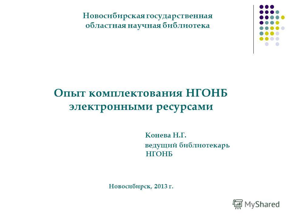Опыт комплектования НГОНБ электронными ресурсами Конева Н.Г. ведущий библиотекарь НГОНБ Новосибирск, 2013 г. Новосибирская государственная областная научная библиотека