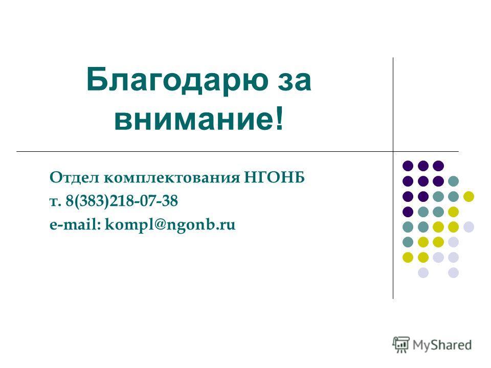 Благодарю за внимание! Отдел комплектования НГОНБ т. 8(383)218-07-38 e-mail: kompl@ngonb.ru