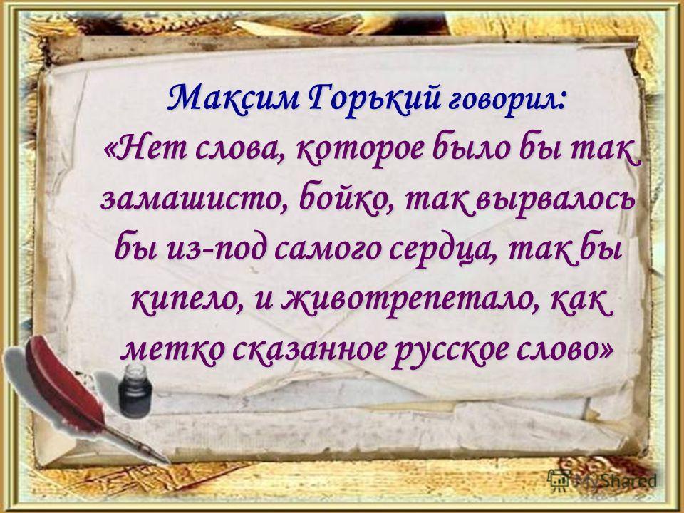 Максим Горький говорил : «Нет слова, которое было бы так замашисто, бойко, так вырвалось бы из-под самого сердца, так бы кипело, и животрепетало, как метко сказанное русское слово»
