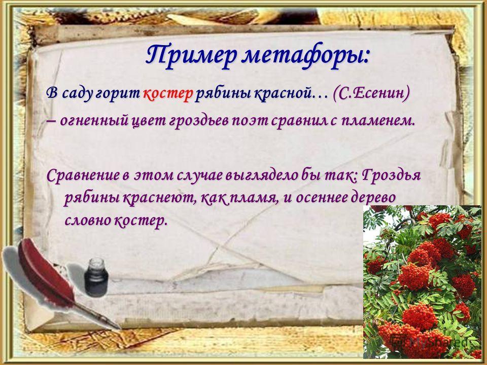 Пример метафоры: В саду горит костер рябины красной… (С.Есенин) – огненный цвет гроздьев поэт сравнил с пламенем. Сравнение в этом случае выглядело бы так: Гроздья рябины краснеют, как пламя, и осеннее дерево словно костер.