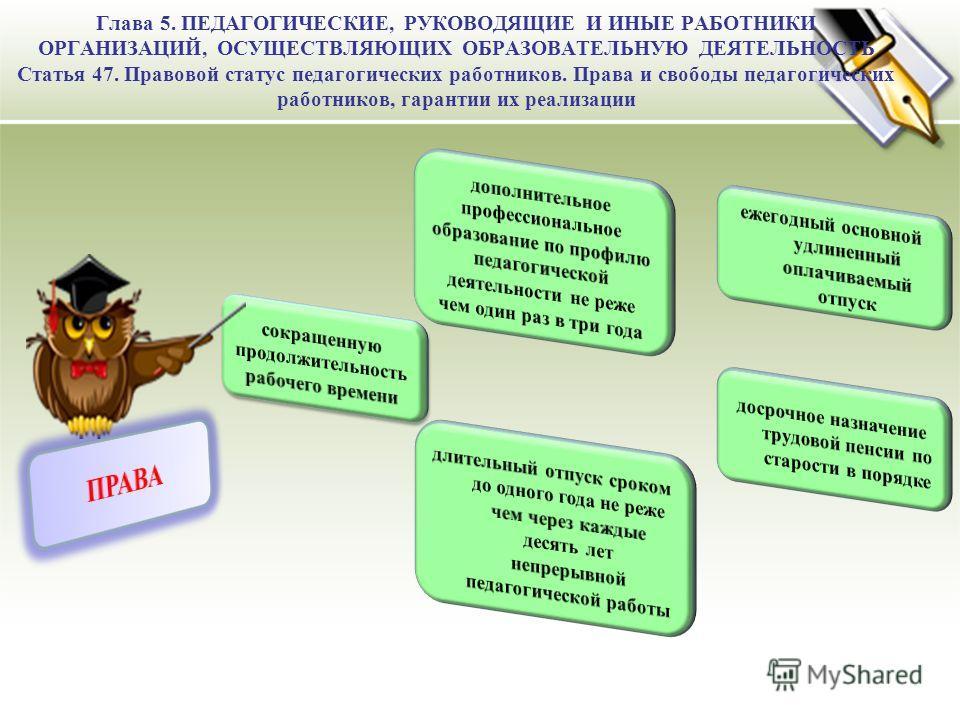 Глава 5. ПЕДАГОГИЧЕСКИЕ, РУКОВОДЯЩИЕ И ИНЫЕ РАБОТНИКИ ОРГАНИЗАЦИЙ, ОСУЩЕСТВЛЯЮЩИХ ОБРАЗОВАТЕЛЬНУЮ ДЕЯТЕЛЬНОСТЬ Статья 47. Правовой статус педагогических работников. Права и свободы педагогических работников, гарантии их реализации