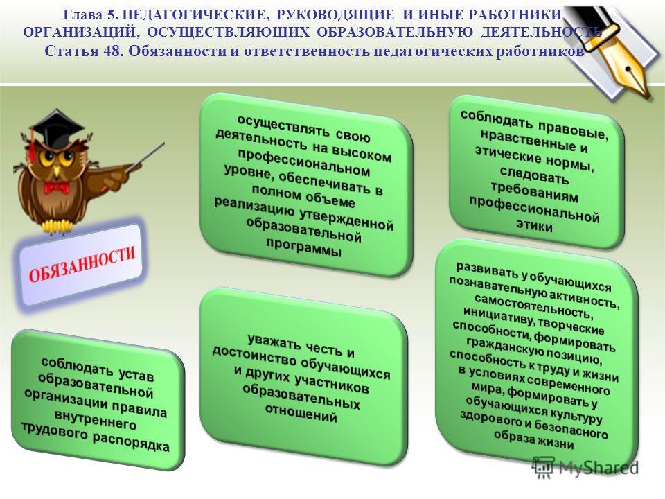 Глава 5. ПЕДАГОГИЧЕСКИЕ, РУКОВОДЯЩИЕ И ИНЫЕ РАБОТНИКИ ОРГАНИЗАЦИЙ, ОСУЩЕСТВЛЯЮЩИХ ОБРАЗОВАТЕЛЬНУЮ ДЕЯТЕЛЬНОСТЬ Статья 48. Обязанности и ответственность педагогических работников