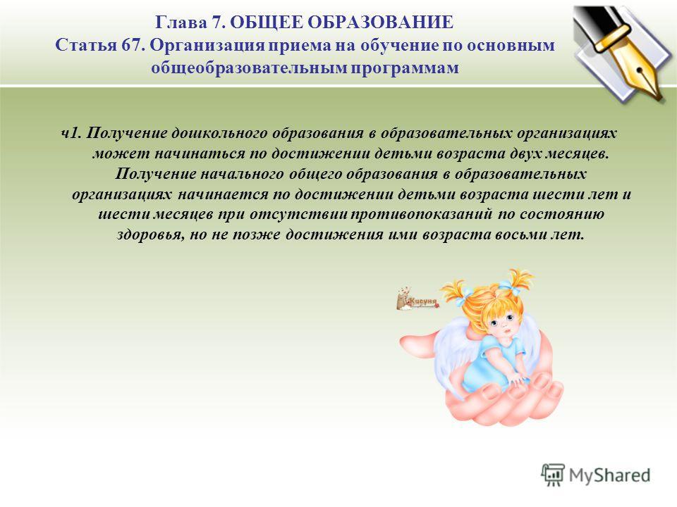 Глава 7. ОБЩЕЕ ОБРАЗОВАНИЕ Статья 67. Организация приема на обучение по основным общеобразовательным программам ч1. Получение дошкольного образования в образовательных организациях может начинаться по достижении детьми возраста двух месяцев. Получени