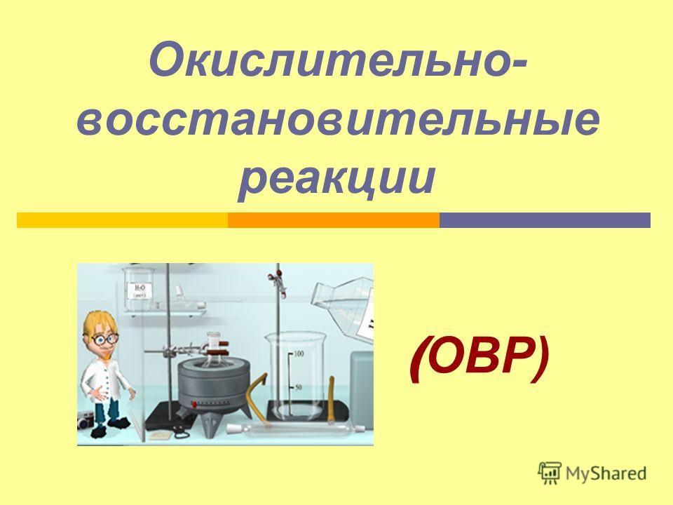 Окислительно- восстановительные реакции ( ОВР)