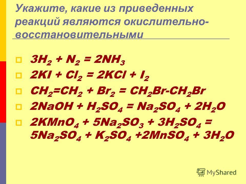 Укажите, какие из приведенных реакций являются окислительно- восстановительными 3H 2 + N 2 = 2NH 3 2KI + Cl 2 = 2KCl + I 2 CH 2 =CH 2 + Br 2 = CH 2 Br-CH 2 Br 2NaOH + H 2 SO 4 = Na 2 SO 4 + 2H 2 O 2KMnO 4 + 5Na 2 SO 3 + 3H 2 SO 4 = 5Na 2 SO 4 + K 2 S