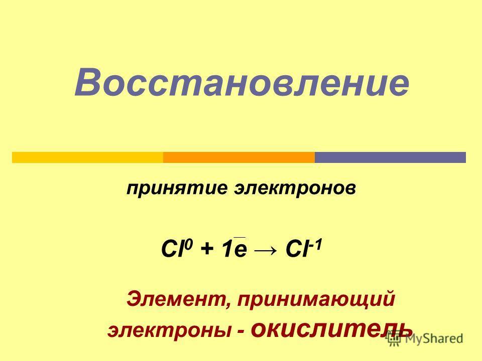 Восстановление принятие электронов Сl 0 + 1e Cl -1 Элемент, принимающий электроны - окислитель