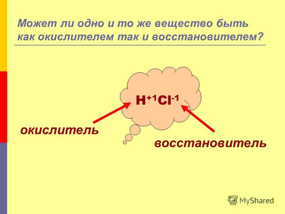 Может ли одно и то же вещество быть как окислителем так и восстановителем? H +1 Cl -1 окислитель восстановитель