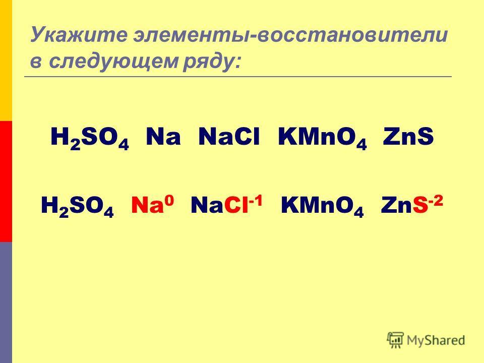 Укажите элементы-восстановители в следующем ряду: H 2 SO 4 Na NaCl KMnO 4 ZnS H 2 SO 4 Na 0 NaCl -1 KMnO 4 ZnS -2