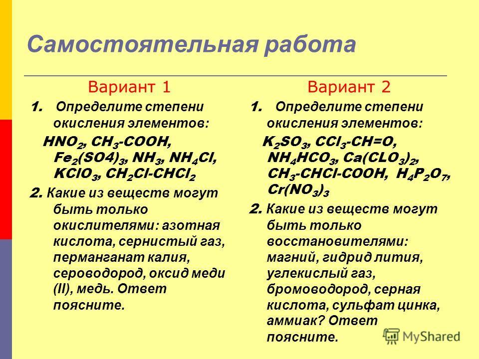 Самостоятельная работа Вариант 1 1. Определите степени окисления элементов: HNO 2, CH 3 -COOH, Fe 2 (SO4) 3, NH 3, NH 4 Cl, KClO 3, CH 2 Cl-CHCl 2 2. Какие из веществ могут быть только окислителями: азотная кислота, сернистый газ, перманганат калия,