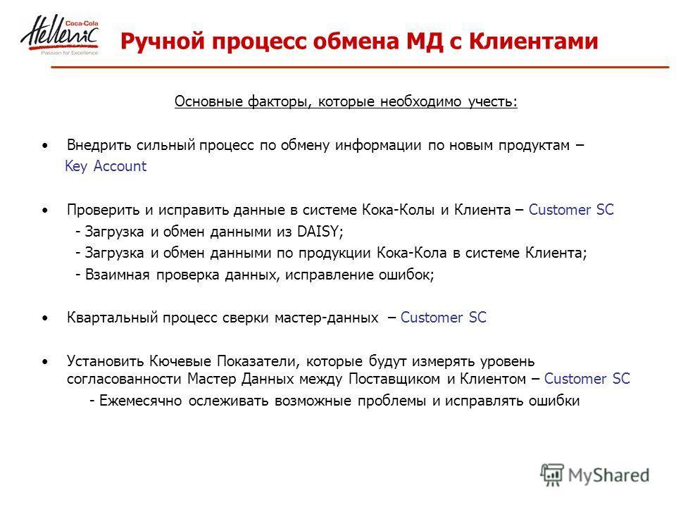 Ручной процесс обмена МД с Клиентами Основные факторы, которые необходимо учесть: Внедрить сильный процесс по обмену информации по новым продуктам – Key Account Проверить и исправить данные в системе Кока-Колы и Клиента – Customer SC - Загрузка и обм