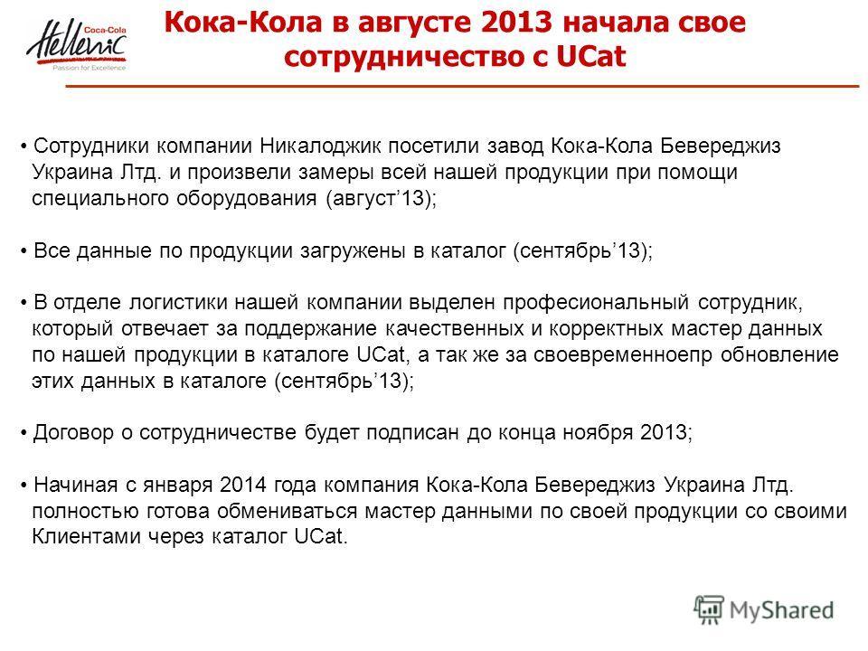 Кока-Кола в августе 2013 начала свое сотрудничество с UCat Сотрудники компании Никалоджик посетили завод Кока-Кола Бевереджиз Украина Лтд. и произвели замеры всей нашей продукции при помощи специального оборудования (август13); Все данные по продукци