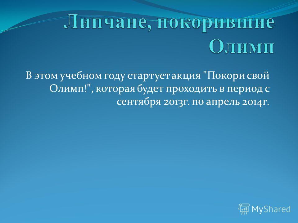 В этом учебном году стартует акция Покори свой Олимп!, которая будет проходить в период с сентября 2013г. по апрель 2014г.