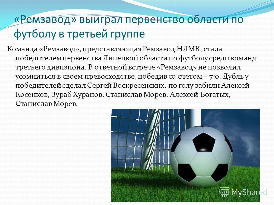 «Ремзавод» выиграл первенство области по футболу в третьей группе Команда «Ремзавод», представляющая Ремзавод НЛМК, стала победителем первенства Липецкой области по футболу среди команд третьего дивизиона. В ответной встрече «Ремзавод» не позволил ус