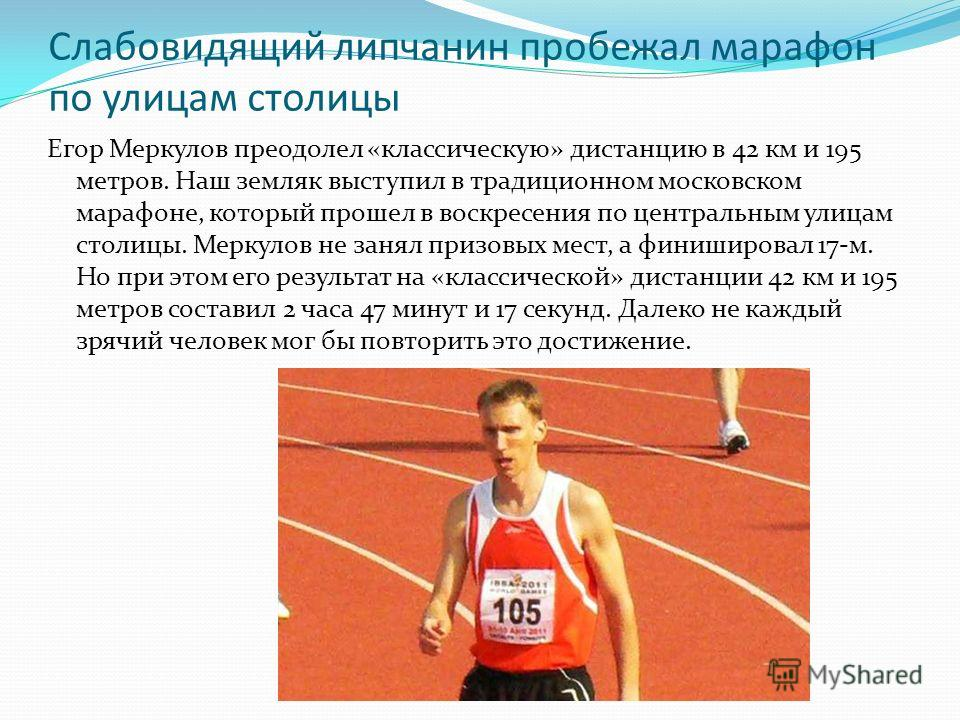 Слабовидящий липчанин пробежал марафон по улицам столицы Егор Меркулов преодолел «классическую» дистанцию в 42 км и 195 метров. Наш земляк выступил в традиционном московском марафоне, который прошел в воскресения по центральным улицам столицы. Меркул