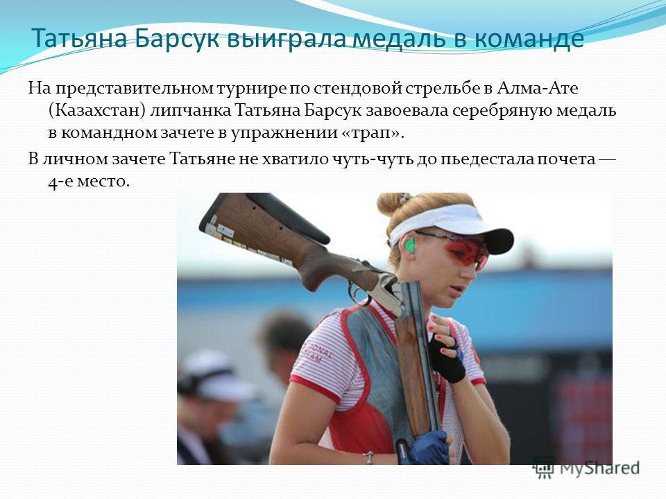 Татьяна Барсук выиграла медаль в команде На представительном турнире по стендовой стрельбе в Алма-Ате (Казахстан) липчанка Татьяна Барсук завоевала серебряную медаль в командном зачете в упражнении «трап». В личном зачете Татьяне не хватило чуть-чуть