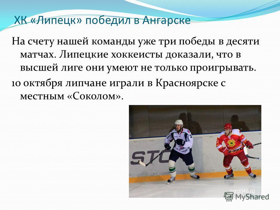ХК «Липецк» победил в Ангарске На счету нашей команды уже три победы в десяти матчах. Липецкие хоккеисты доказали, что в высшей лиге они умеют не только проигрывать. 10 октября липчане играли в Красноярске с местным «Соколом».