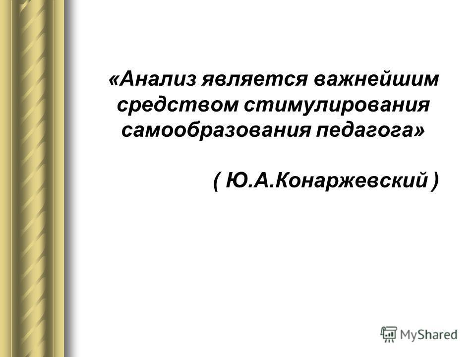 «Анализ является важнейшим средством стимулирования самообразования педагога» ( Ю.А.Конаржевский )