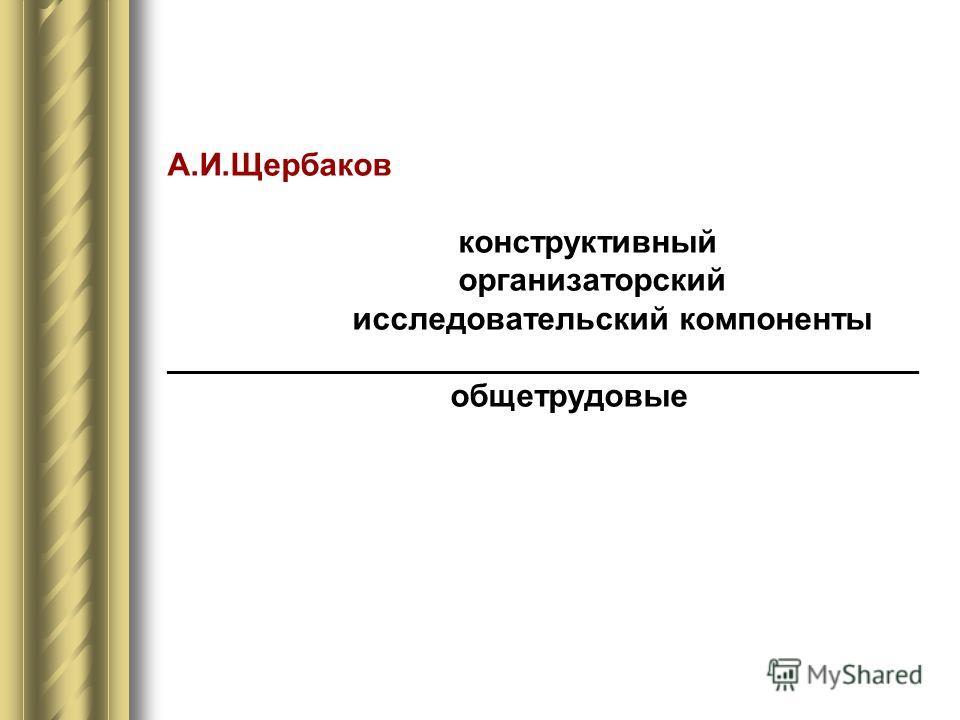 А.И.Щербаков конструктивный организаторский исследовательский компоненты __________________________________________ общетрудовые