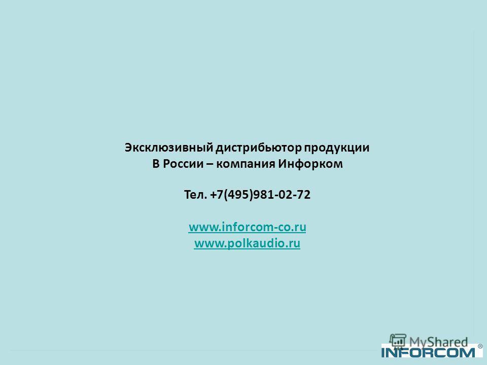 Эксклюзивный дистрибьютор продукции В России – компания Инфорком Тел. +7(495)981-02-72 www.inforcom-co.ru www.polkaudio.ru