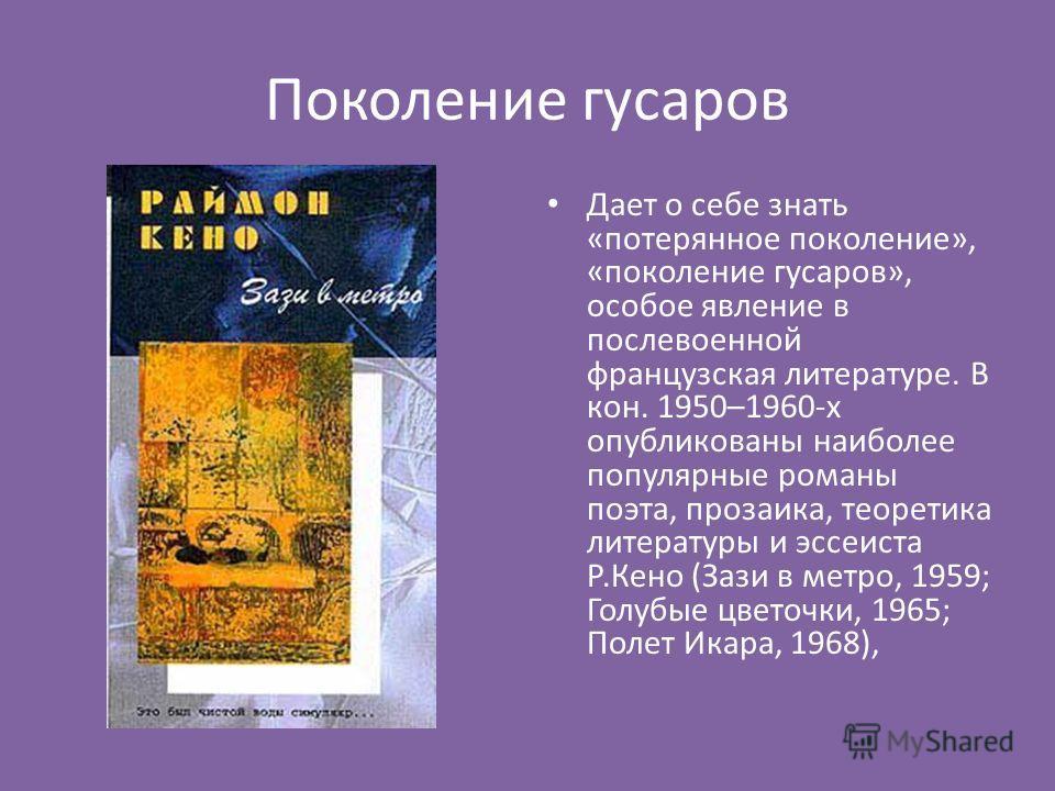Поколение гусаров Дает о себе знать «потерянное поколение», «поколение гусаров», особое явление в послевоенной французская литературе. В кон. 1950–1960-х опубликованы наиболее популярные романы поэта, прозаика, теоретика литературы и эссеиста Р.Кено
