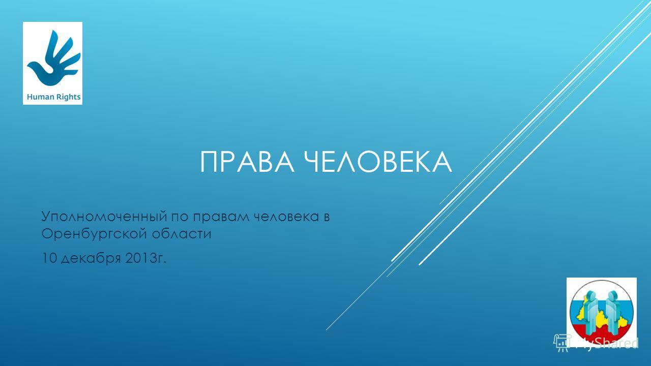 ПРАВА ЧЕЛОВЕКА Уполномоченный по правам человека в Оренбургской области 10 декабря 2013г.