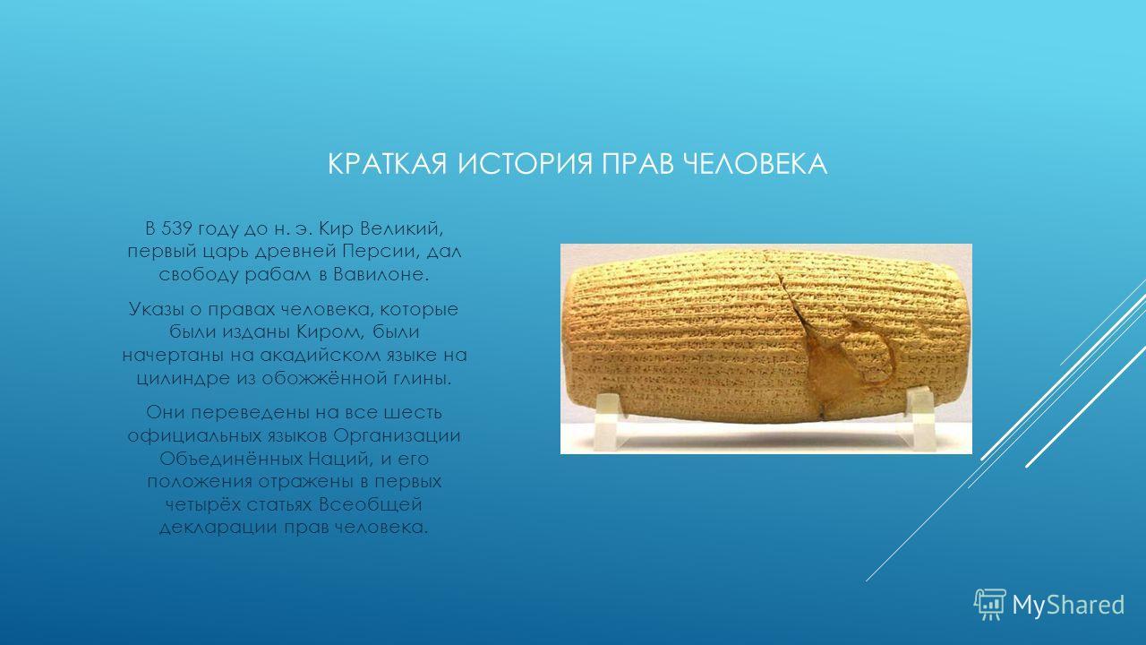 КРАТКАЯ ИСТОРИЯ ПРАВ ЧЕЛОВЕКА В 539 году до н. э. Кир Великий, первый царь древней Персии, дал свободу рабам в Вавилоне. Указы о правах человека, которые были изданы Киром, были начертаны на акадийском языке на цилиндре из обожжённой глины. Они перев