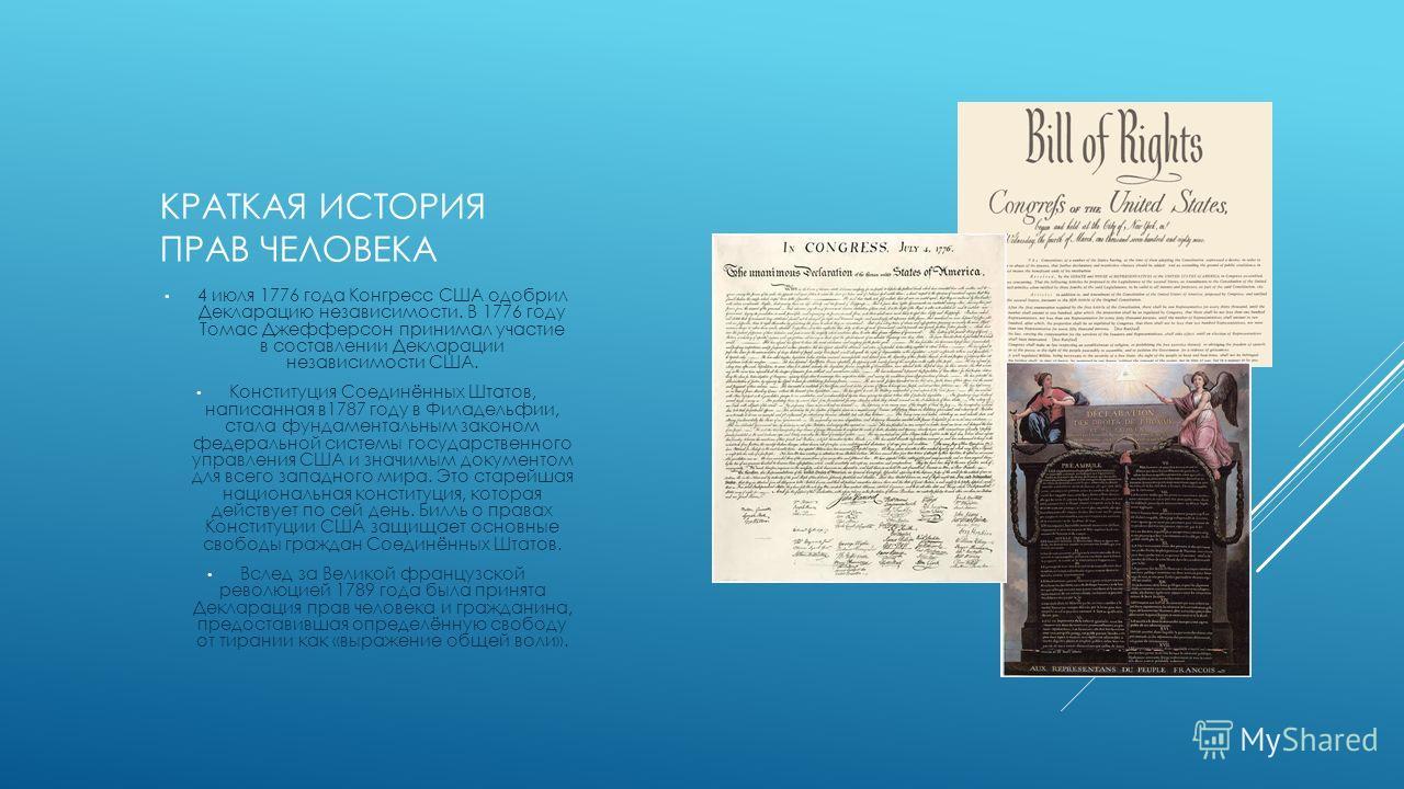 КРАТКАЯ ИСТОРИЯ ПРАВ ЧЕЛОВЕКА 4 июля 1776 года Конгресс США одобрил Декларацию независимости. В 1776 году Томас Джефферсон принимал участие в составлении Декларации независимости США. Конституция Соединённых Штатов, написанная в1787 году в Филадельфи