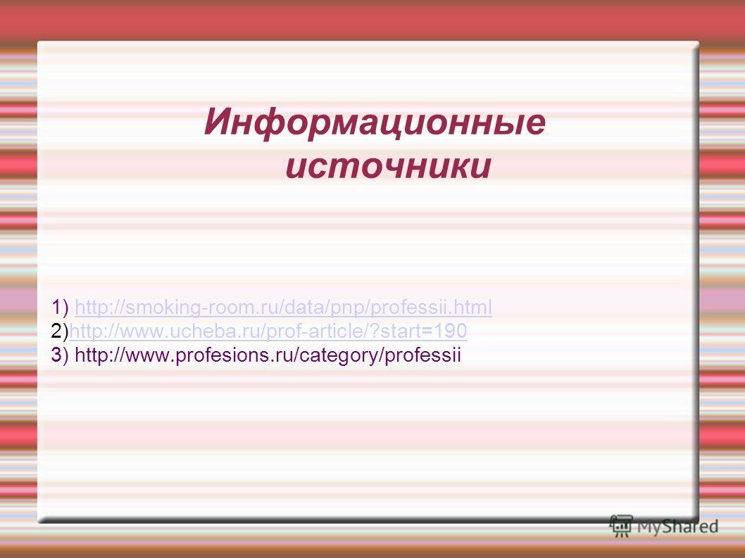 Информационные источники 1) http://smoking-room.ru/data/pnp/professii.htmlhttp://smoking-room.ru/data/pnp/professii.html 2)http://www.ucheba.ru/prof-article/?start=190http://www.ucheba.ru/prof-article/?start=190 3) http://www.profesions.ru/category/p