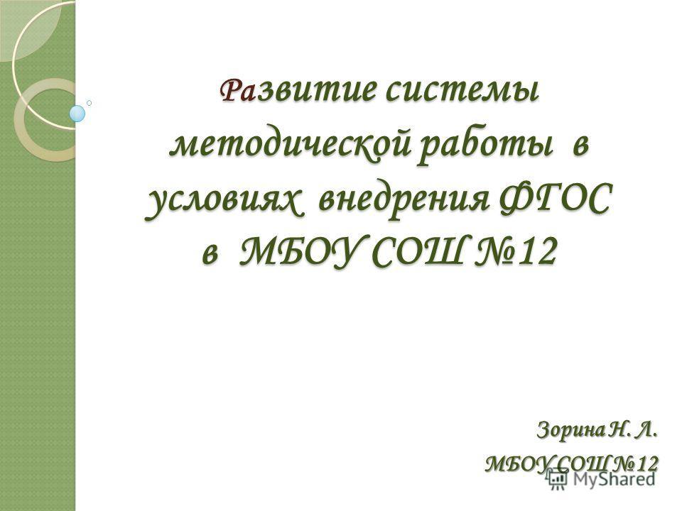 Ра звитие системы методической работы в условиях внедрения ФГОС в МБОУ СОШ 12 Зорина Н. Л. МБОУ СОШ 12