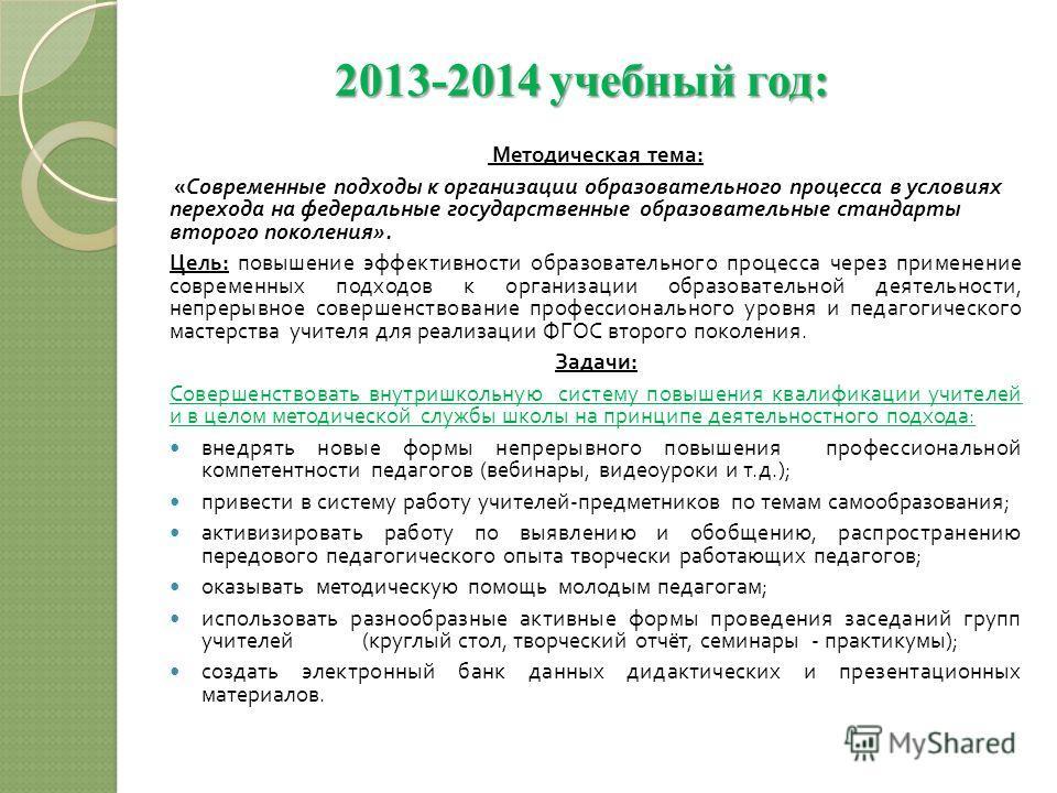 2013-2014 учебный год: Методическая тема : « Современные подходы к организации образовательного процесса в условиях перехода на федеральные государственные образовательные стандарты второго поколения ». Цель : повышение эффективности образовательного