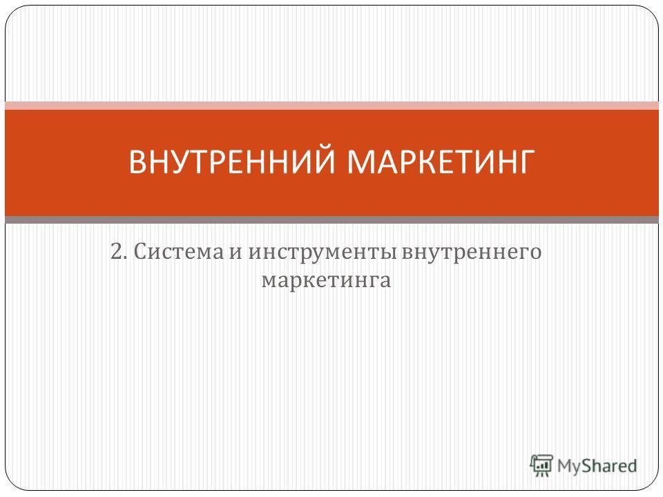 2. Система и инструменты внутреннего маркетинга ВНУТРЕННИЙ МАРКЕТИНГ