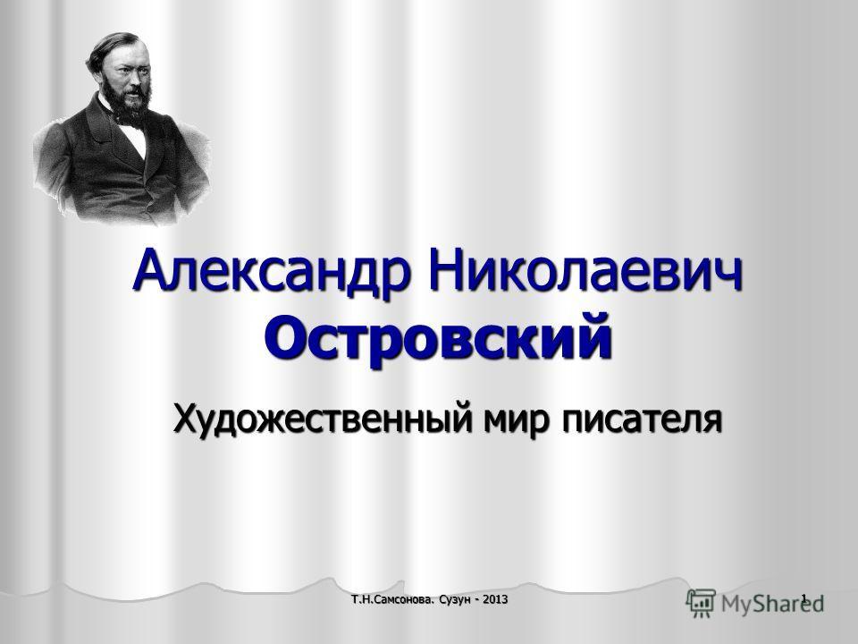 Александр Николаевич Островский Художественный мир писателя 1 Т.Н.Самсонова. Сузун - 2013