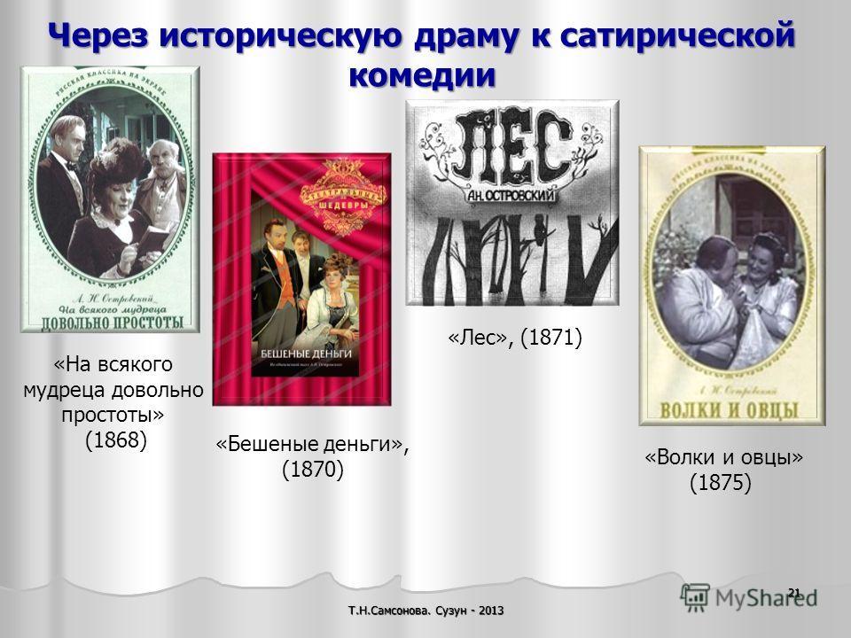 Через историческую драму к сатирической комедии Т.Н.Самсонова. Сузун - 2013 21 «Волки и овцы» (1875) «На всякого мудреца довольно простоты» (1868) «Бешеные деньги», (1870) «Лес», (1871)